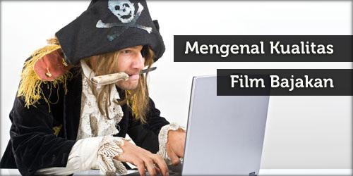 Mengenal Kualitas Film Bajakan